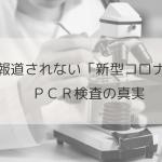 報道されない新型コロナウイルスのPCR検査の真実